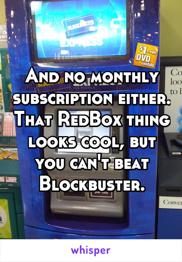 And no monthly subscription either. That RedBox thing looks cool, but you can't beat Blockbuster.
