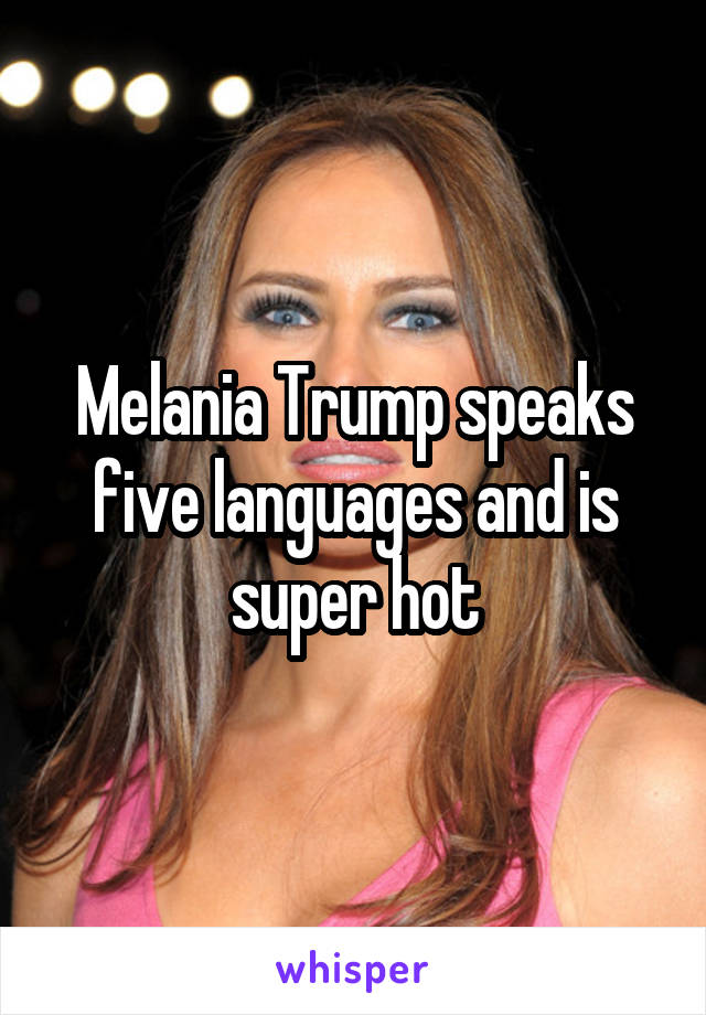 Melania Trump speaks five languages and is super hot