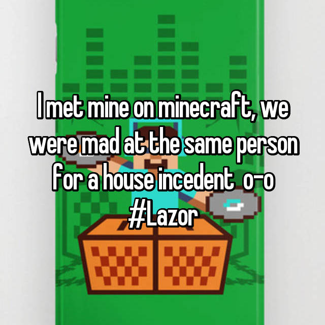 I met mine on minecraft, we were mad at the same person for a house incedent  o-o #Lazor