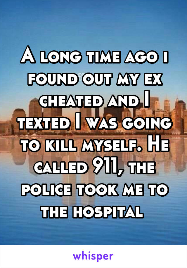 A long time ago i found out my ex cheated and I texted I was