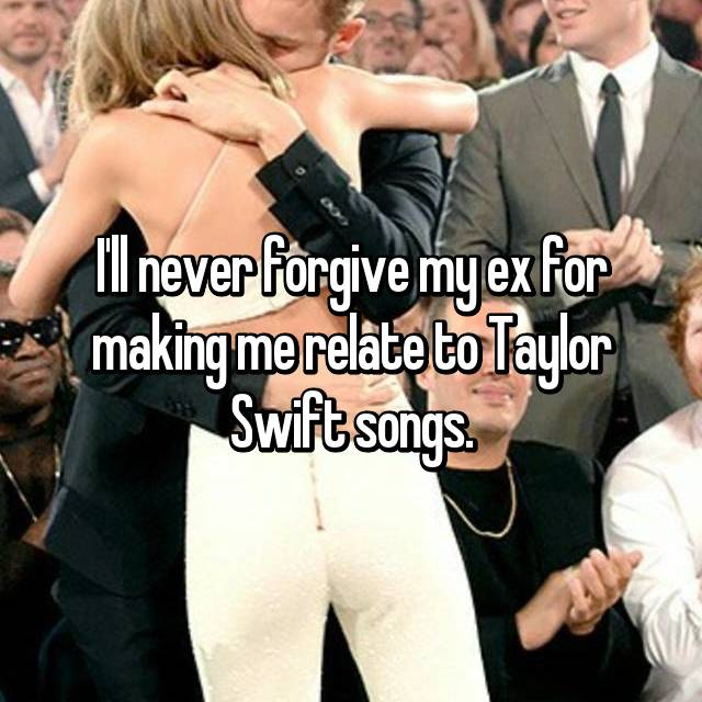 I'll never forgive my ex for making me relate to Taylor Swift songs.