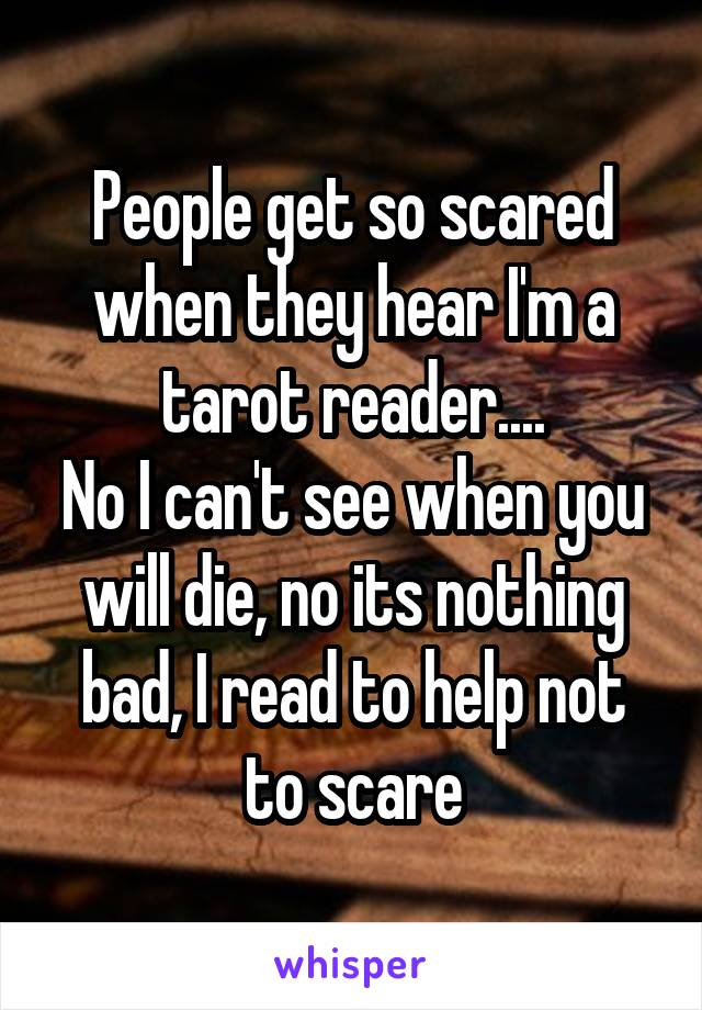 People get so scared when they hear I'm a tarot reader.... No I can't see when you will die, no its nothing bad, I read to help not to scare