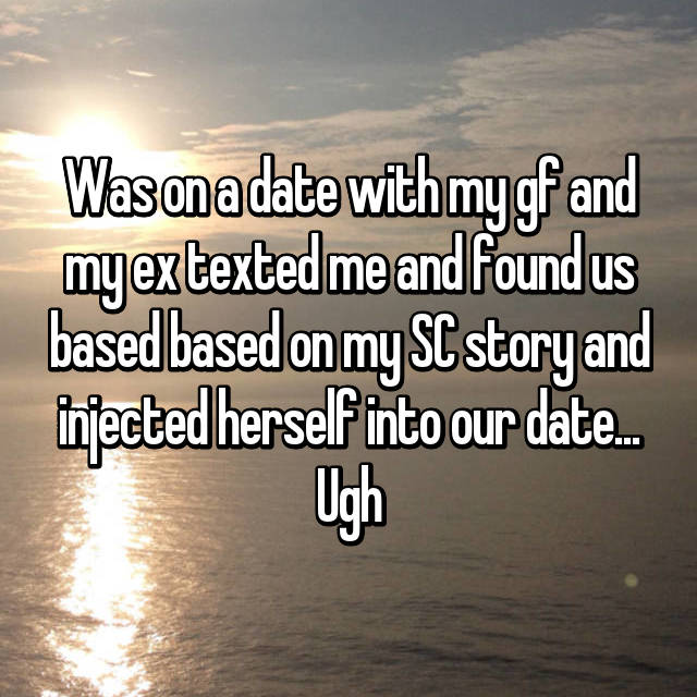 Was on a date with my gf and my ex texted me and found us based based on my SC story and injected herself into our date... Ugh
