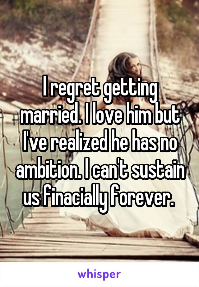 I regret getting married. I love him but I've realized he has no ambition. I can't sustain us finacially forever.
