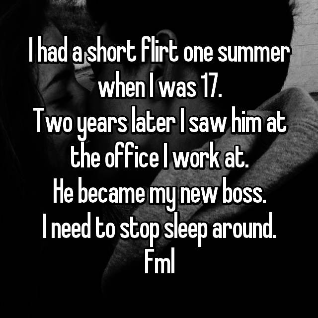 I had a short flirt one summer when I was 17. Two years later I saw him at the office I work at. He became my new boss. I need to stop sleep around. Fml