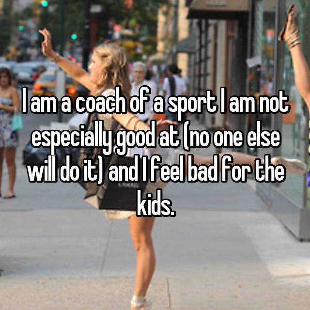 I am a coach of a sport I am not especially good at (no one else will do it) and I feel bad for the kids.