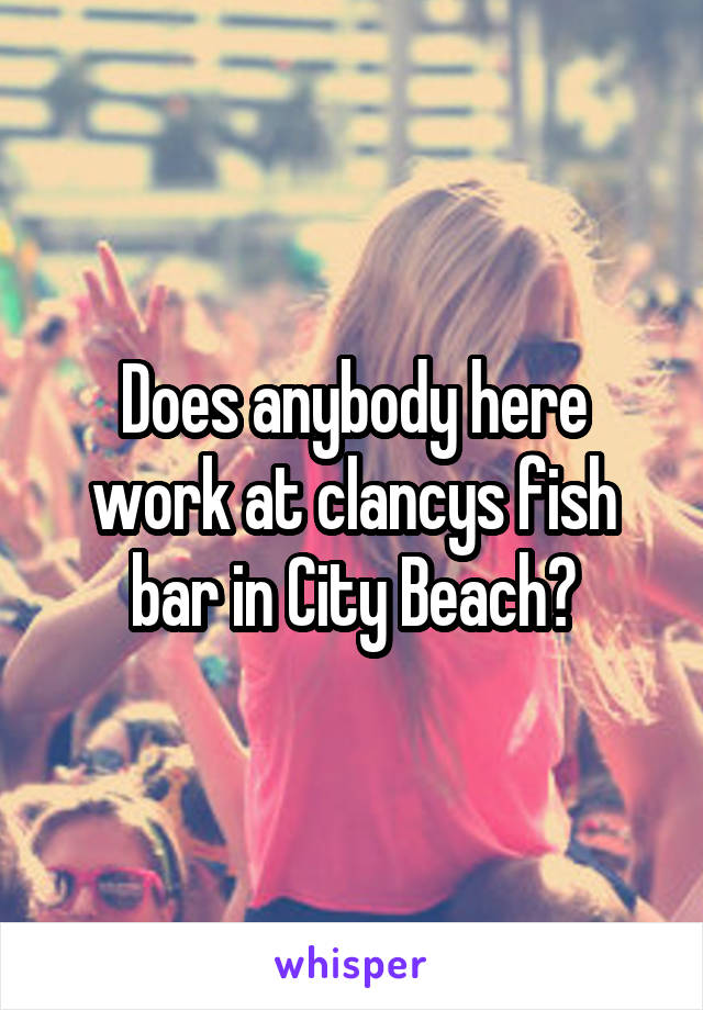 Does anybody here work at clancys fish bar in City Beach?