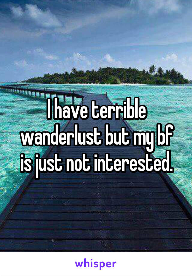 I have terrible wanderlust but my bf is just not interested.
