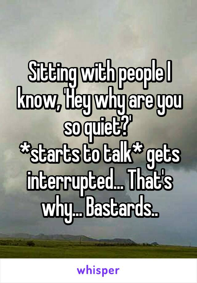 Sitting with people I know, 'Hey why are you so quiet?'  *starts to talk* gets interrupted... That's why... Bastards..