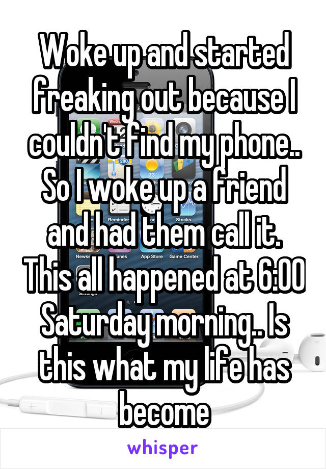 Woke up and started freaking out because I couldn't find my phone.. So I woke up a friend and had them call it. This all happened at 6:00 Saturday morning.. Is this what my life has become
