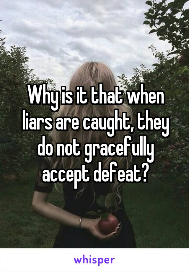 Why is it that when liars are caught, they do not gracefully accept defeat?