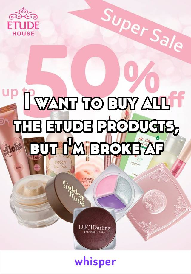 I want to buy all the etude products, but i'm broke af
