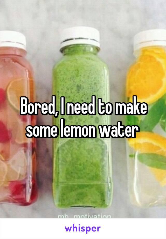 Bored, I need to make some lemon water