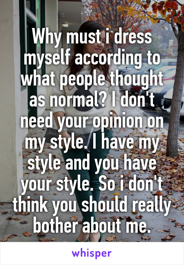 Why must i dress myself according to what people thought as normal? I don't need your opinion on my style. I have my style and you have your style. So i don't think you should really bother about me.