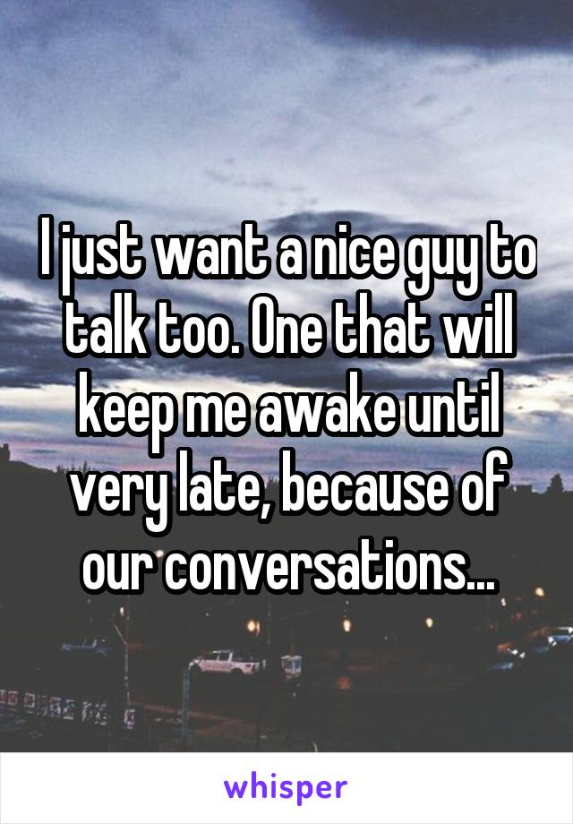 I just want a nice guy to talk too. One that will keep me awake until very late, because of our conversations...