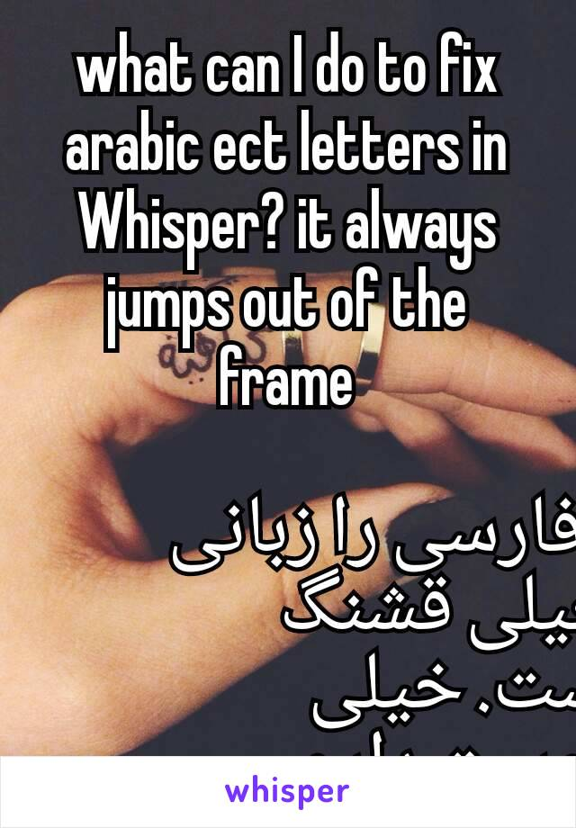 what can I do to fix arabic ect letters in Whisper? it always jumps out of the frame  فارسی را زبانی خیلی قشنگ است. خیلی دوست دارم.