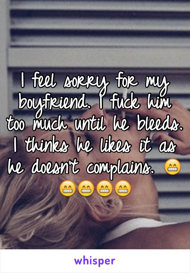 I feel sorry for my boyfriend. I fuck him too much until he bleeds. I thinks he likes it as he doesn't complains. 😁😁😁😁😁