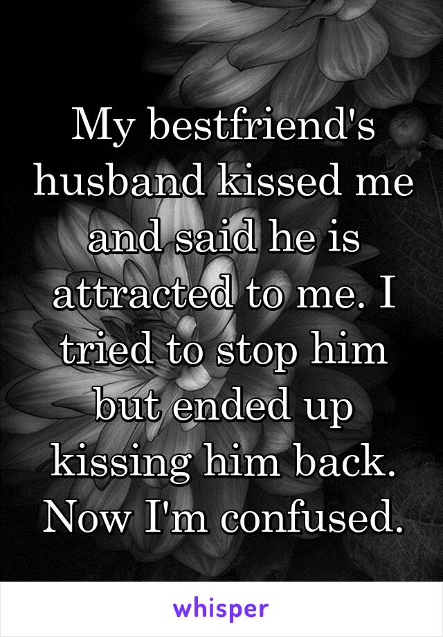 My bestfriend's husband kissed me and said he is attracted to me. I tried to stop him but ended up kissing him back. Now I'm confused.