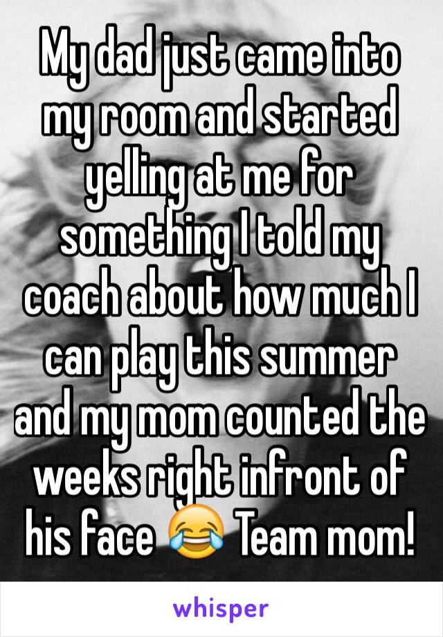 My dad just came into my room and started yelling at me for something I told my coach about how much I can play this summer and my mom counted the weeks right infront of his face 😂 Team mom!