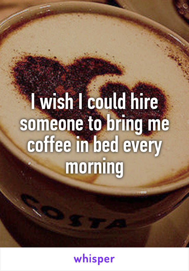 I wish I could hire someone to bring me coffee in bed every morning