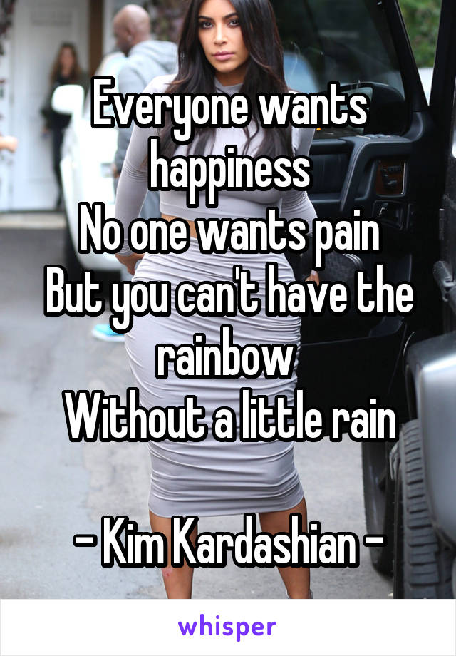 Everyone wants happiness No one wants pain But you can't have the rainbow  Without a little rain  - Kim Kardashian -