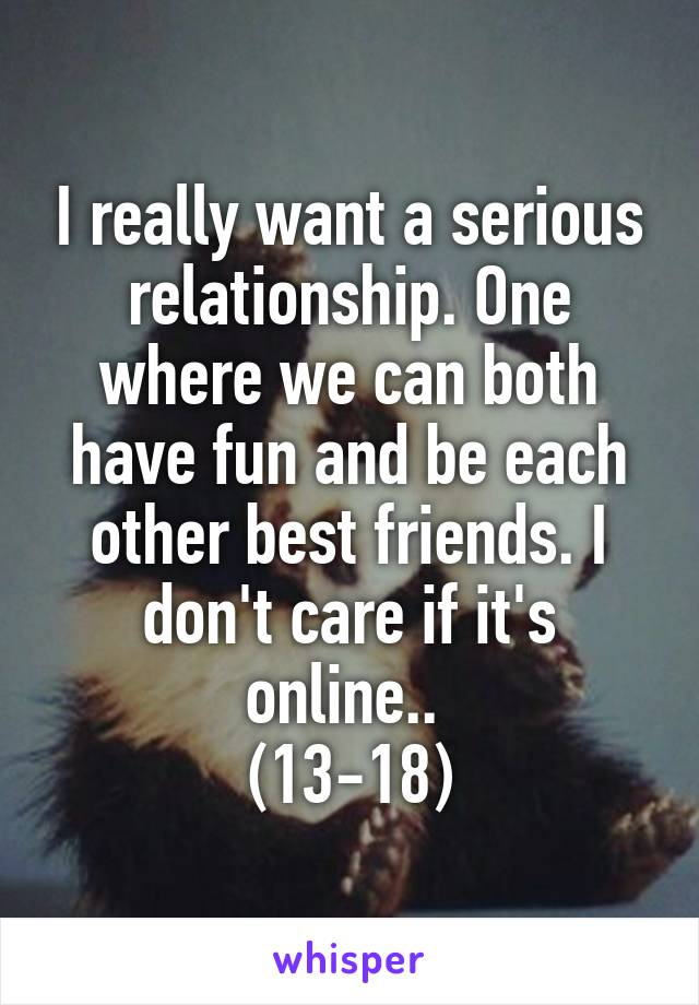I really want a serious relationship. One where we can both have fun and be each other best friends. I don't care if it's online..  (13-18)