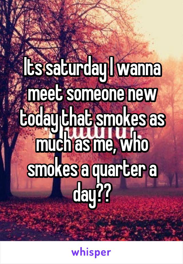 Its saturday I wanna meet someone new today that smokes as much as me, who smokes a quarter a day??