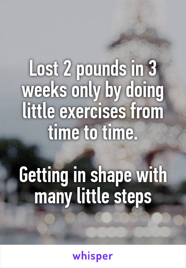 Lost 2 pounds in 3 weeks only by doing little exercises from time to time.  Getting in shape with many little steps