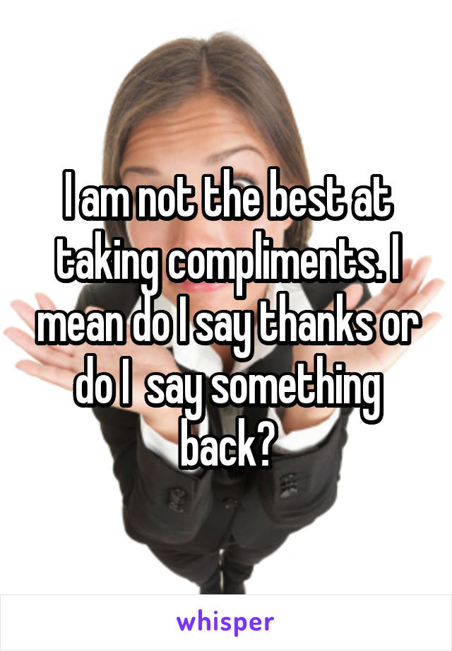I am not the best at taking compliments. I mean do I say thanks or do I  say something back?