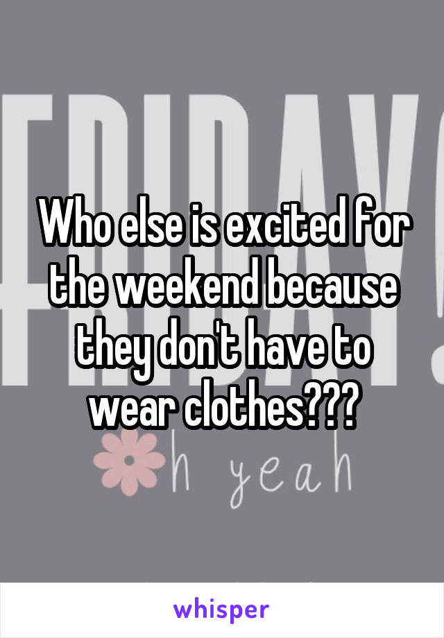 Who else is excited for the weekend because they don't have to wear clothes???