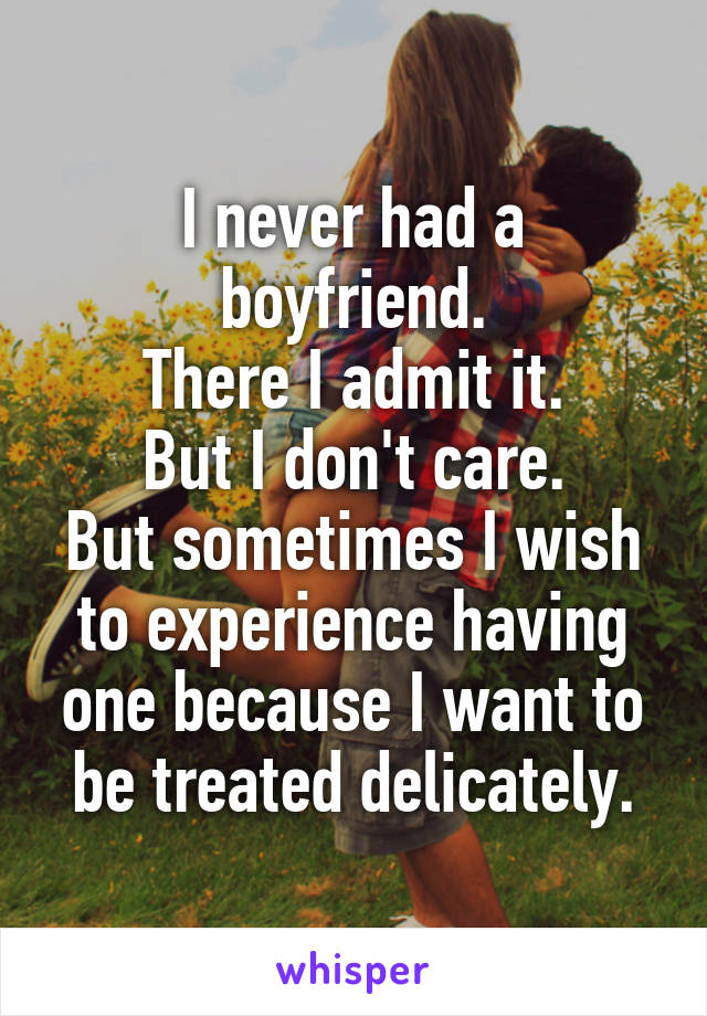 I never had a boyfriend. There I admit it. But I don't care. But sometimes I wish to experience having one because I want to be treated delicately.