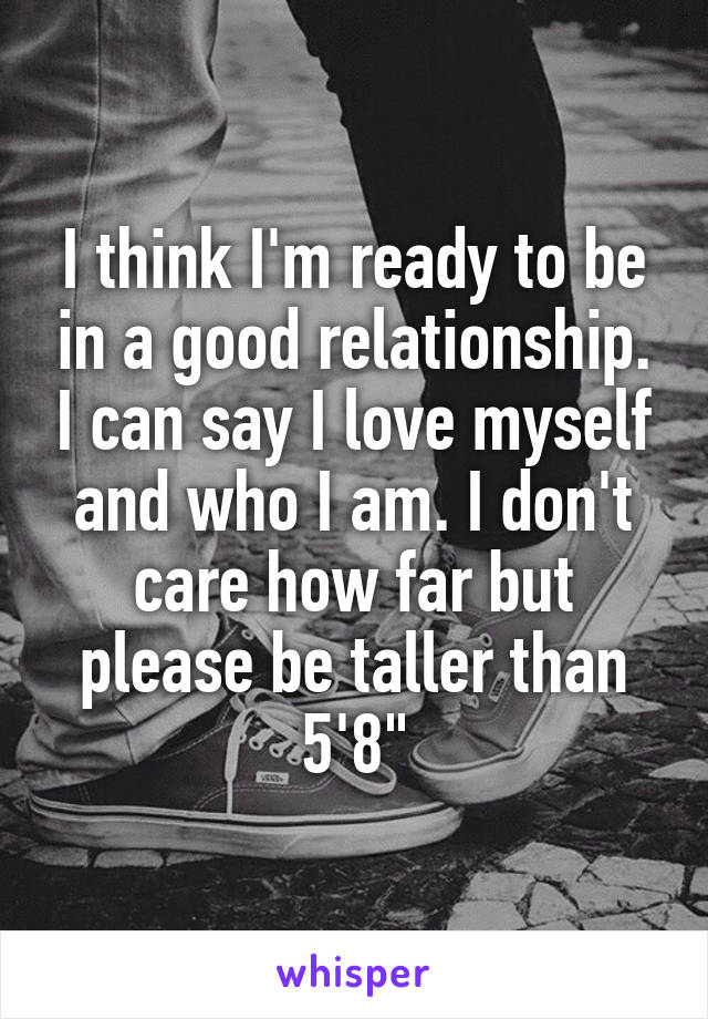 """I think I'm ready to be in a good relationship. I can say I love myself and who I am. I don't care how far but please be taller than 5'8"""""""