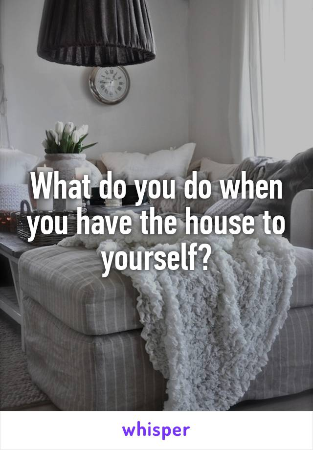 What do you do when you have the house to yourself?