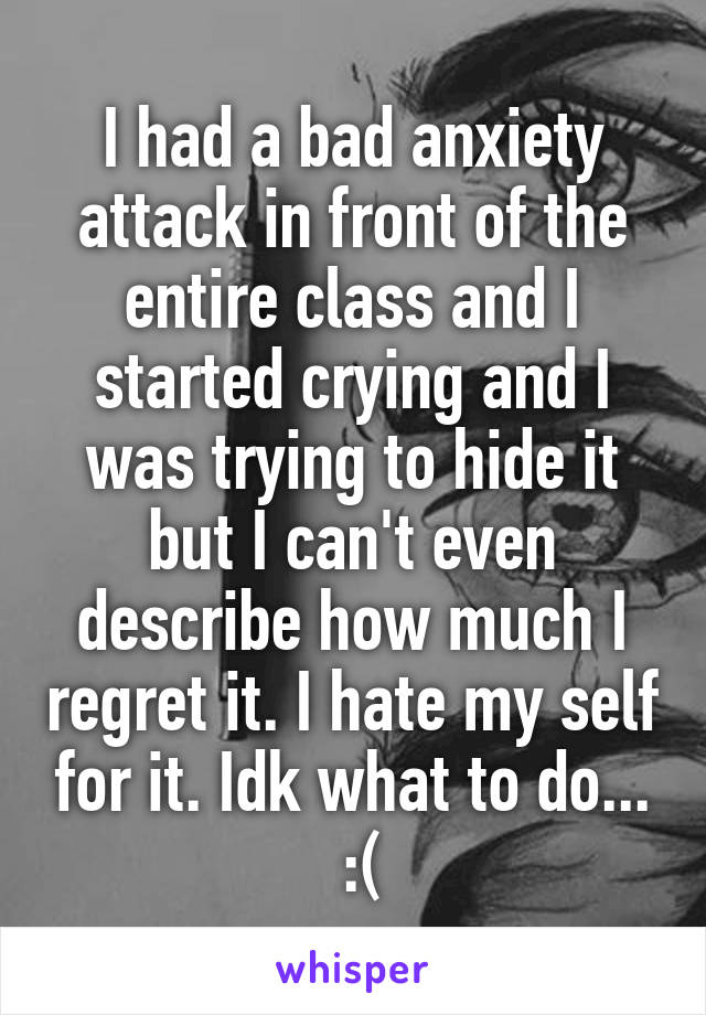 I had a bad anxiety attack in front of the entire class and I started crying and I was trying to hide it but I can't even describe how much I regret it. I hate my self for it. Idk what to do...  :(