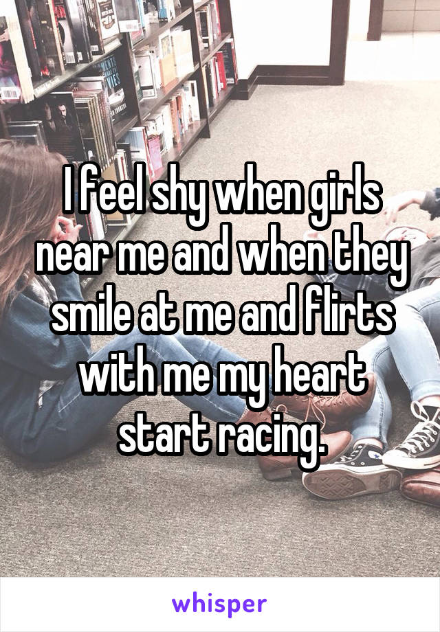 I feel shy when girls near me and when they smile at me and flirts with me my heart start racing.