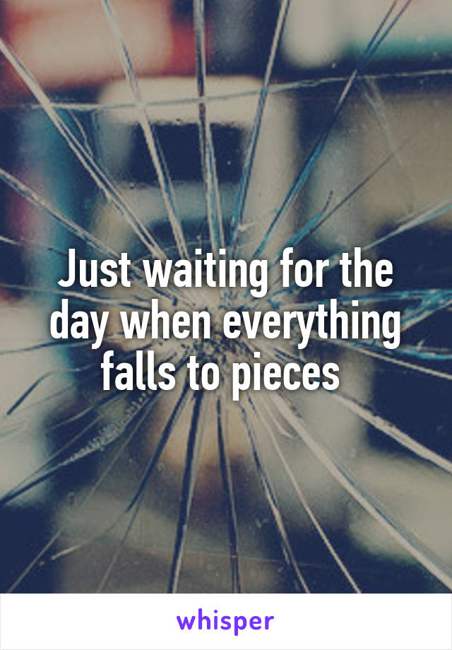Just waiting for the day when everything falls to pieces