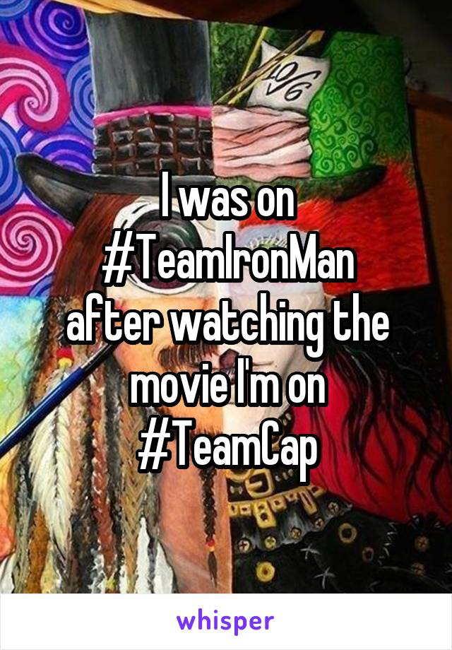 I was on #TeamIronMan after watching the movie I'm on #TeamCap