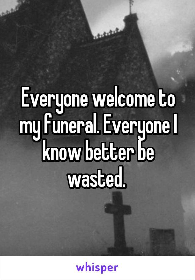 Everyone welcome to my funeral. Everyone I know better be wasted.