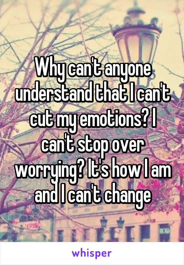Why can't anyone understand that I can't cut my emotions? I can't stop over worrying? It's how I am and I can't change