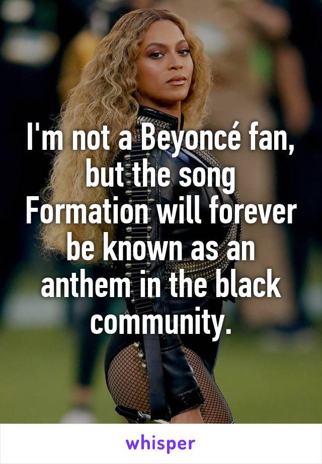 I'm not a Beyoncé fan, but the song Formation will forever be known as an anthem in the black community.