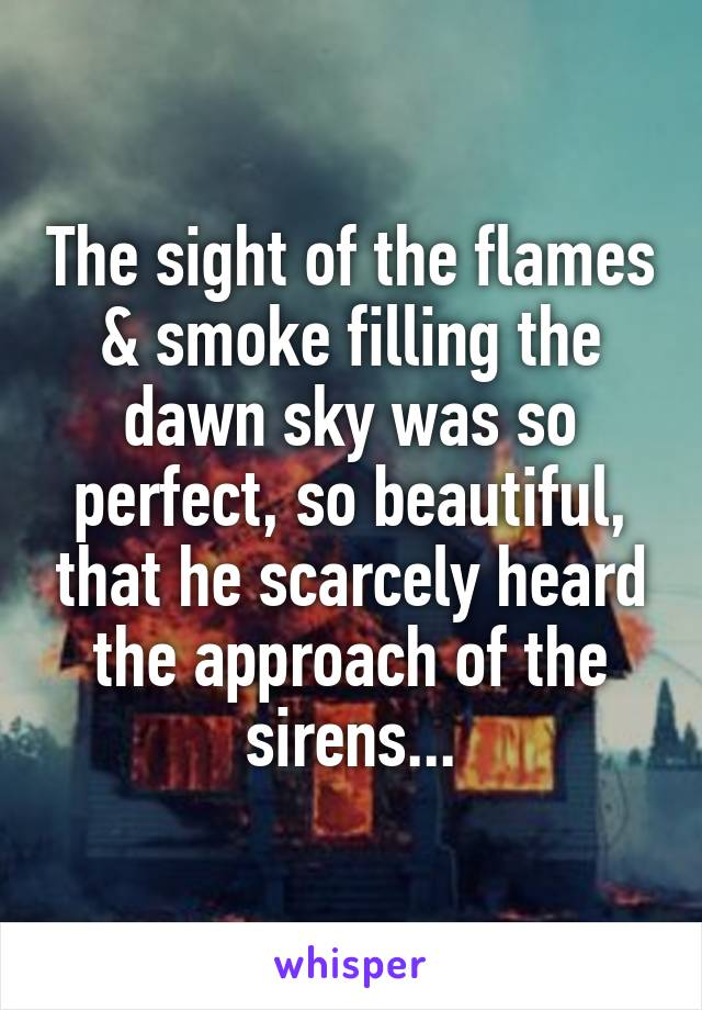 The sight of the flames & smoke filling the dawn sky was so perfect, so beautiful, that he scarcely heard the approach of the sirens...