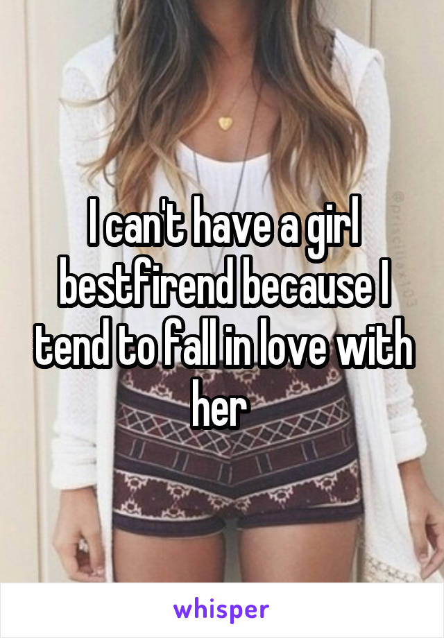 I can't have a girl bestfirend because I tend to fall in love with her