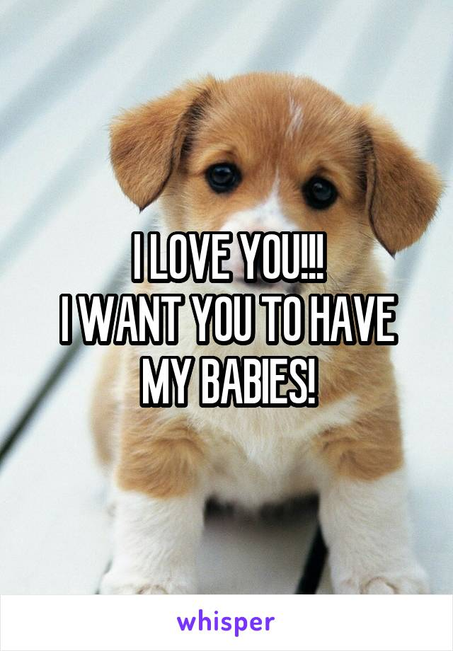 I LOVE YOU!!! I WANT YOU TO HAVE MY BABIES!