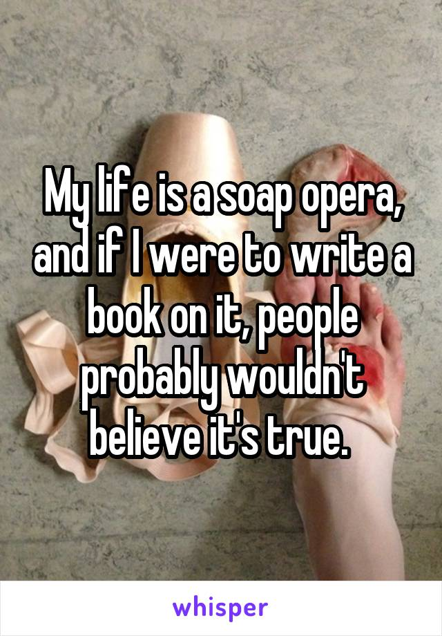 My life is a soap opera, and if I were to write a book on it, people probably wouldn't believe it's true.