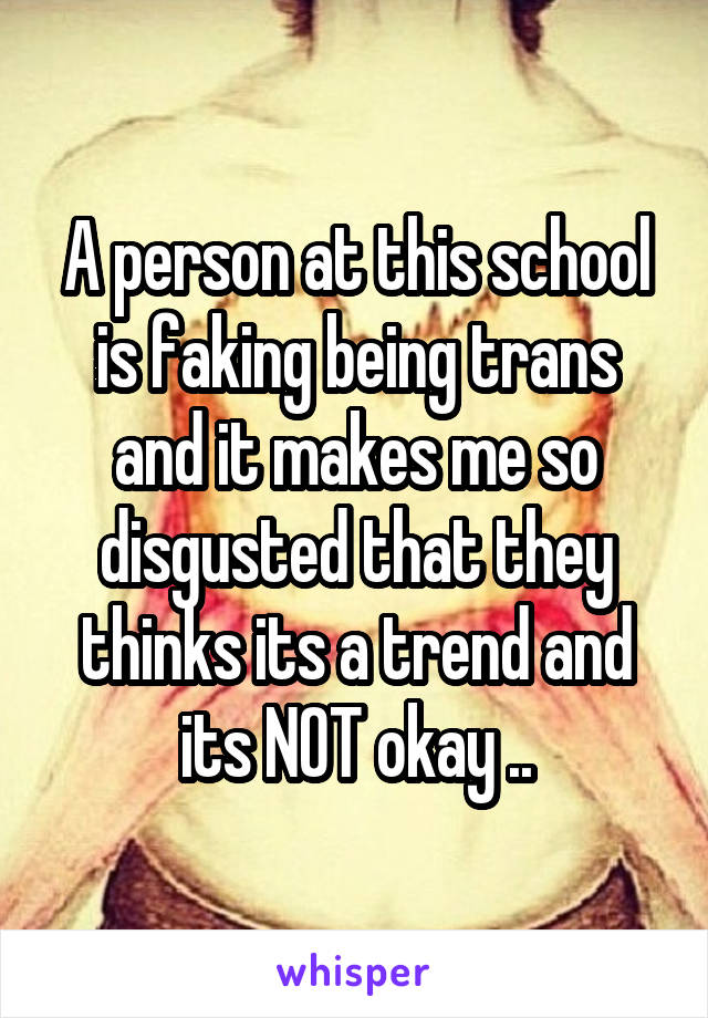 A person at this school is faking being trans and it makes me so disgusted that they thinks its a trend and its NOT okay ..