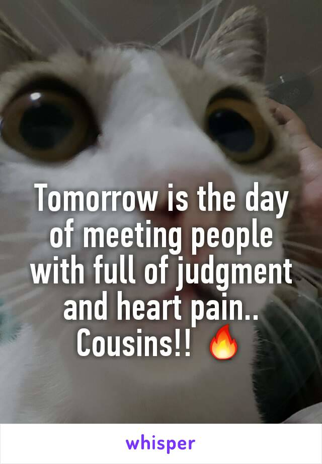 Tomorrow is the day of meeting people with full of judgment and heart pain.. Cousins!! 🔥