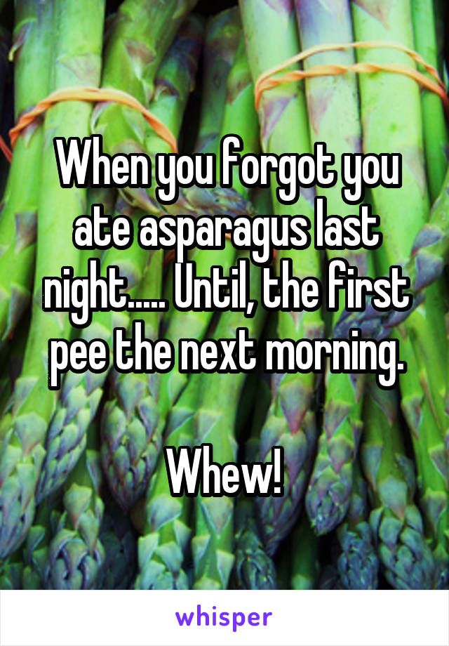 When you forgot you ate asparagus last night..... Until, the first pee the next morning.  Whew!