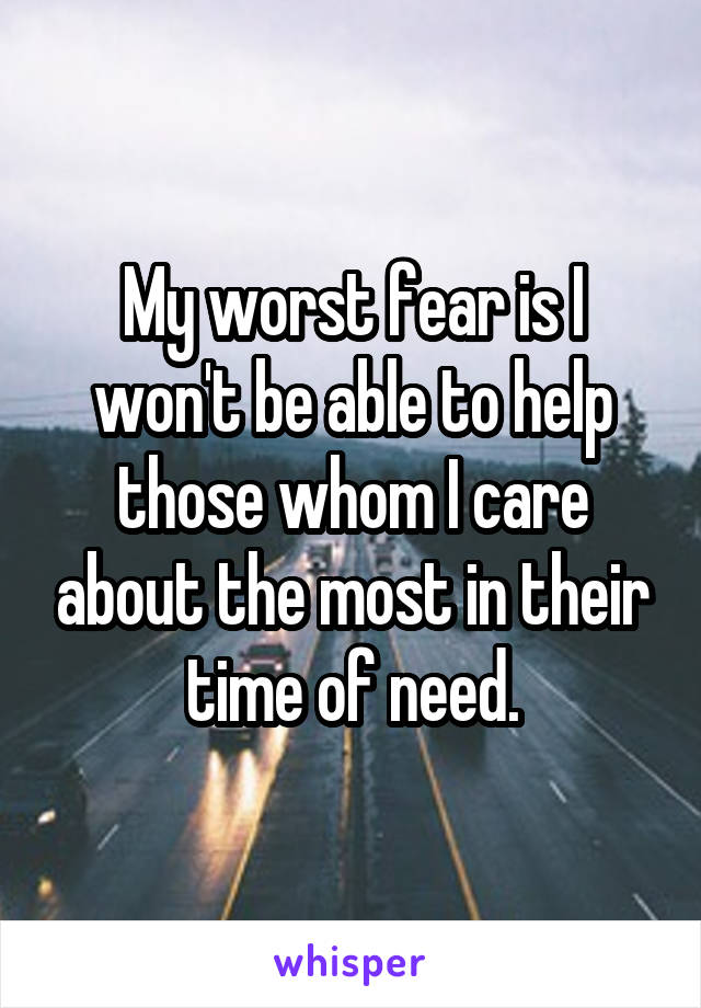 My worst fear is I won't be able to help those whom I care about the most in their time of need.