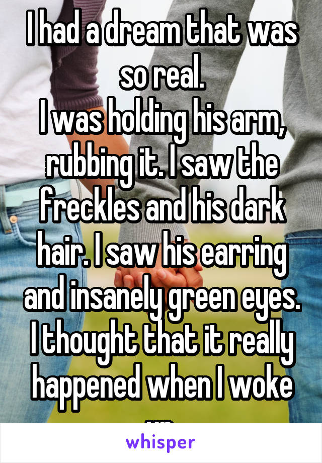 I had a dream that was so real. I was holding his arm, rubbing it. I saw the freckles and his dark hair. I saw his earring and insanely green eyes. I thought that it really happened when I woke up.