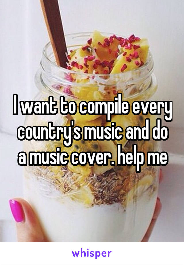 I want to compile every country's music and do a music cover. help me
